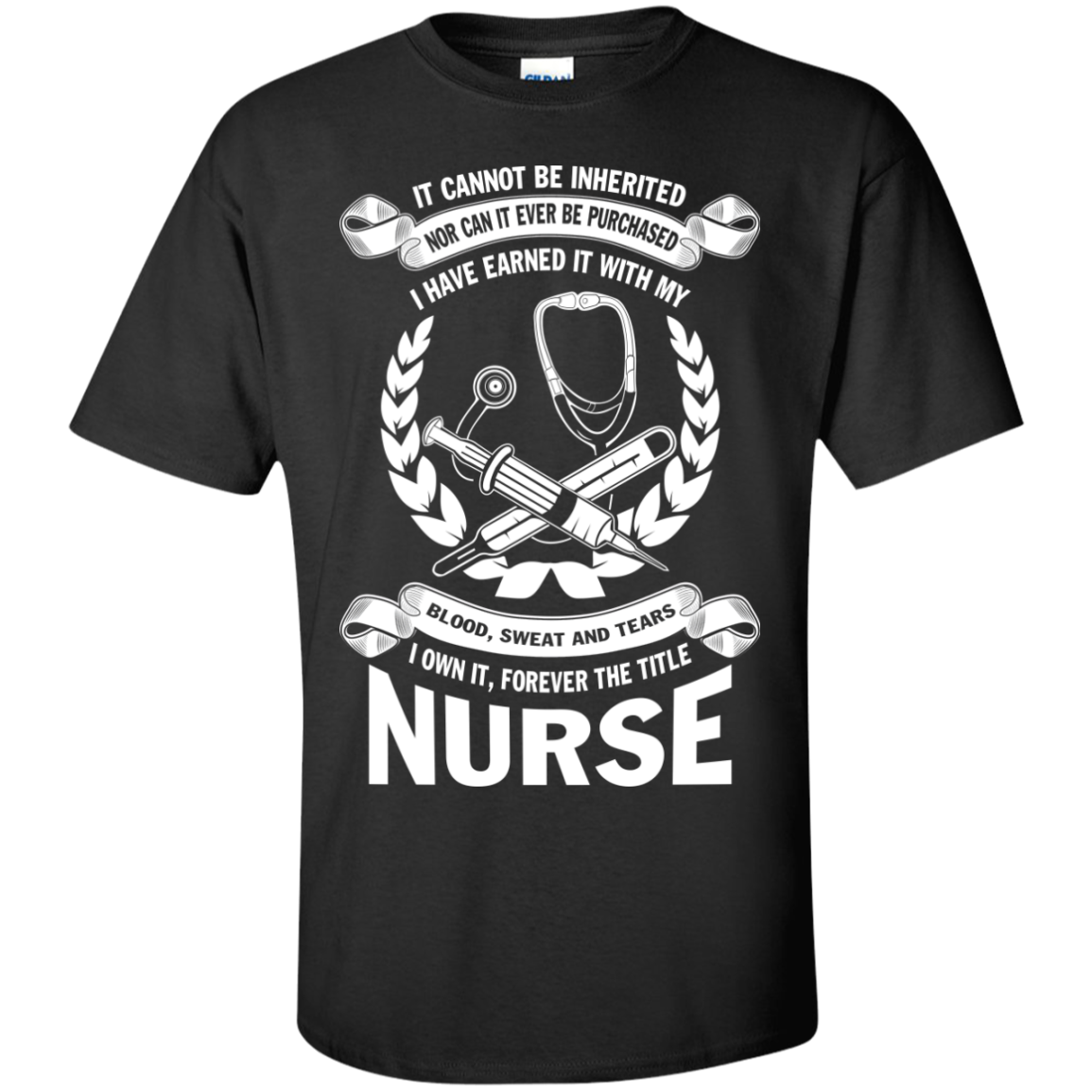 It Cannot Be Inherited Nor Can It Ever Be Purchased I Have Earned It With My Blood Sweat And Tears I Own It Forever The Title Nurse