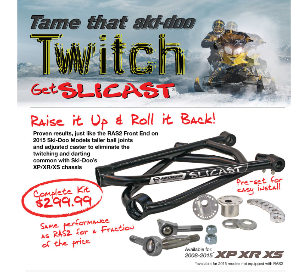 Tame that Ski-Doo Twitch Get Slicast Raise it up Roll it Back! Proven results, kust like RAS2 Front End on 2015 Ski-Doo Models taller ball joints and adjusted caster to eliminate the twitching and darting common with Ski-Doo's XP/XR/XS chassis. Same performance as RAS2 for a fraction of the price!