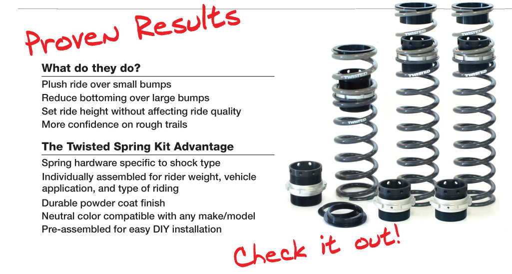 Proven Results What do they do? Plush ride over small bumps Reduce bottoming over large bumps Set ride height without affecting ride quality More confidence on rough trails The Twisted Spring Advantage Spring hardware specific to shock type Individually assembled for rider weight, vehicle application, and type of riding Durable powder coat finish Neutral color compatible with any make/model Pre-assembled for easy DIY installation