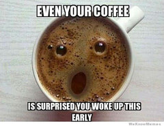 Even Your Coffee is Surprised Your Up Early