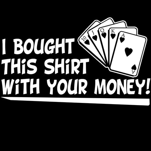 I Bought This Shirt With Your Money