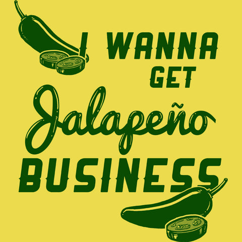I Wanna Get Jalapeño Business