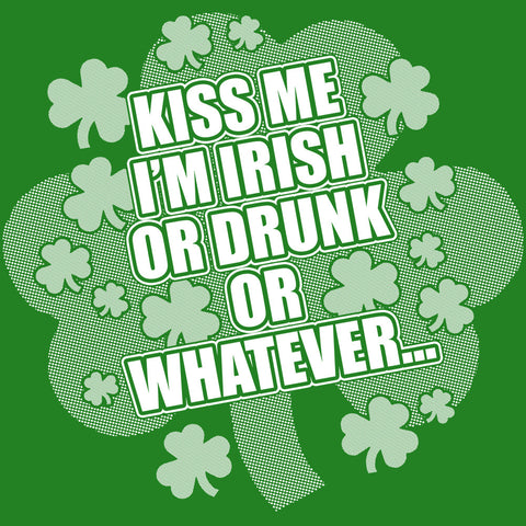 Kiss Me I'm Irish Or Drunk Or Whatever...