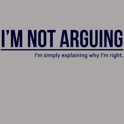 I'm Not Arguing I'm Simply Explaining Why I'm Right