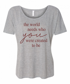 The World Needs Who You Were Created to Be- Slouchy tee