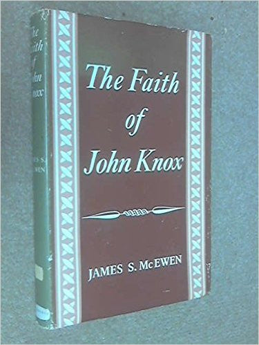 The faith of John Knox (The Croall lectures for 1960)