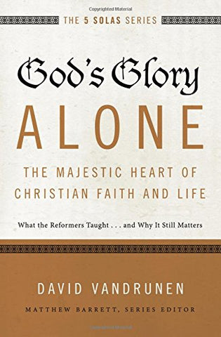 The 5 Solas - God's Glory Alone---The Majestic Heart of Christian Faith and Life:  What the Reformers Taught...and Why It Still Matters
