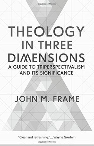Theology in Three Dimensions:  A Guide to Triperspectivalism and Its Significance