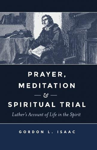 Prayer, Meditation and Spiritual Trial: Luther's Account of Life in the Spirit