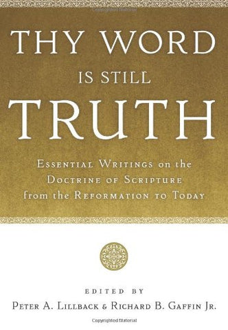 Thy Word Is Still Truth:  Essential Writings on the Doctrine of Scripture from the Reformation to Today