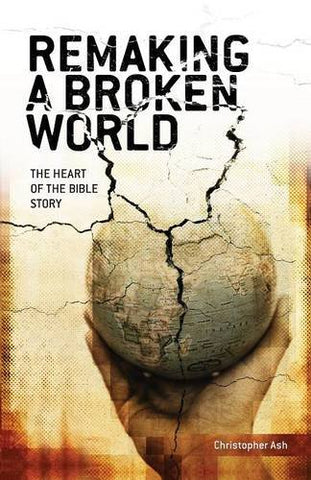Remaking a Broken World:  A Fresh Look at the Bible Storyline