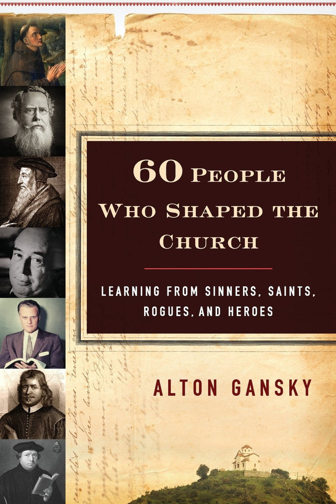 Sixty People Who Shaped the Church:  Learning from Sinners, Saints, Rogues, and Heroes