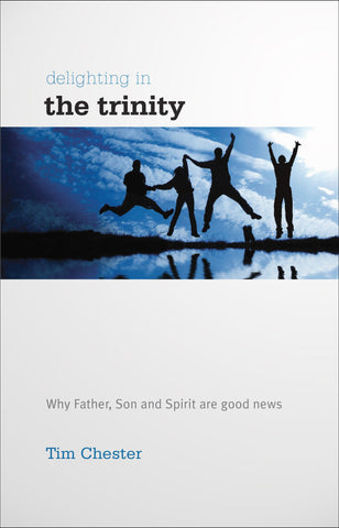 Delighting in the Trinity:  Why Father, Son and Spirit are Good News