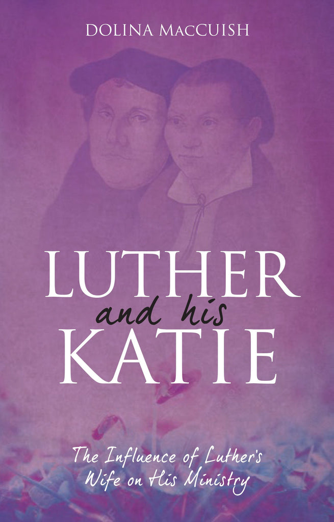 Luther and His Katie:  The Influence of Luther's Wife on His Ministry (Reprint)