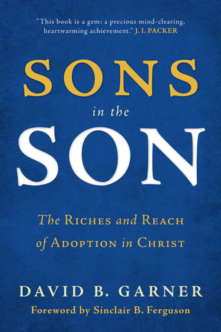 Sons in the Son:  The Riches and Reach of Adoption in Christ