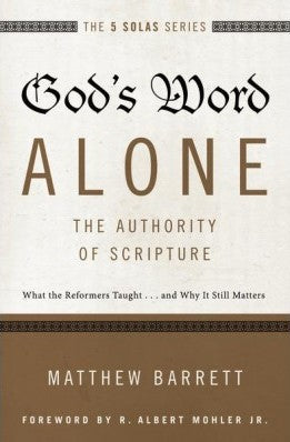 The 5 Solas - God's Word Alone---The Authority of Scripture:  What the Reformers Taught...and Why It Still Matters