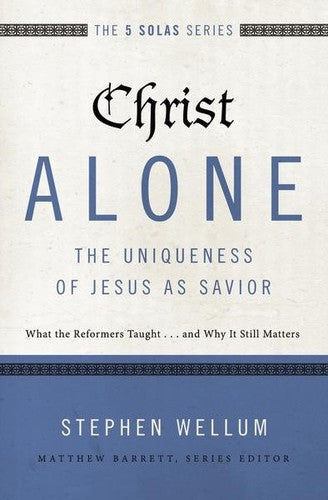 The 5 Solas - Christ Alone---The Uniqueness of Jesus as Savior:  What the Reformers Taught...and Why It Still Matters