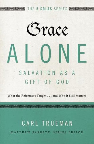 The 5 Solas - Grace Alone---Salvation as a Gift of God:  What the Reformers Taught...and Why It Still Matters
