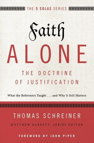The 5 Solas - Faith Alone - The Doctrine of Justification:  What the Reformers Taught...and Why it Still Matters