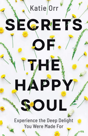 Secrets of the Happy Soul: Experience the Deep Delight You Were Made For PB