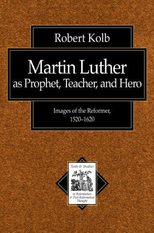 Martin Luther As Prophet, Teacher, Hero: Images of the Reformer, 1520-1620