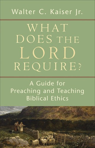 What Does the Lord Require?:  A Guide for Preaching and Teaching Biblical Ethics