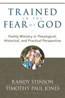 Trained in the Fear of God:  Family Ministry in Theological, Historical, and Practical Perspective