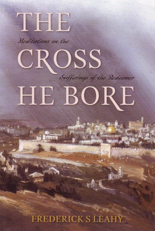 The Cross He Bore: Meditations On The Sufferings Of The Redeemer PB