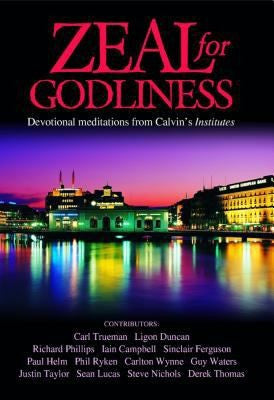 Zeal for Godliness: Devotional Meditations on Calvin's Institutes