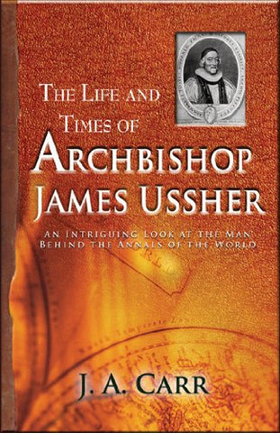 The Life and Times of Archbishop James Ussher:  An Intriguing Look at the Man Behind the Annals of the World PB
