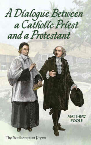 A Dialogue Between a Catholic Priest and a Protestant: Wherein the Principal Points and Arguments of Both Religions are Truly Proposed and Fully Examined