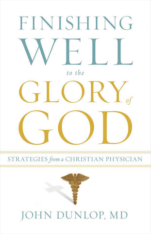Finishing Well to the Glory of God:  Strategies from a Christian Physician
