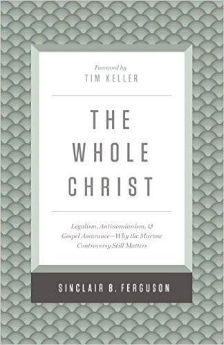 The Whole Christ:  Legalism, Antinomianism, and Gospel Assurance-Why the Marrow Controversy Still Matters