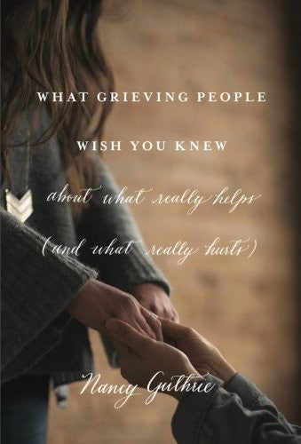 What Grieving People Wish You Knew About What Really Helps:  (And How to Avoid Being That Person Who Hurts Instead of Helps) PB