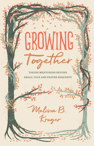 Growing Together: Taking Mentoring beyond Small Talk and Prayer Requests PB