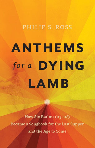 Anthems for a Dying Lamb: Exposition of Psalms 113-118