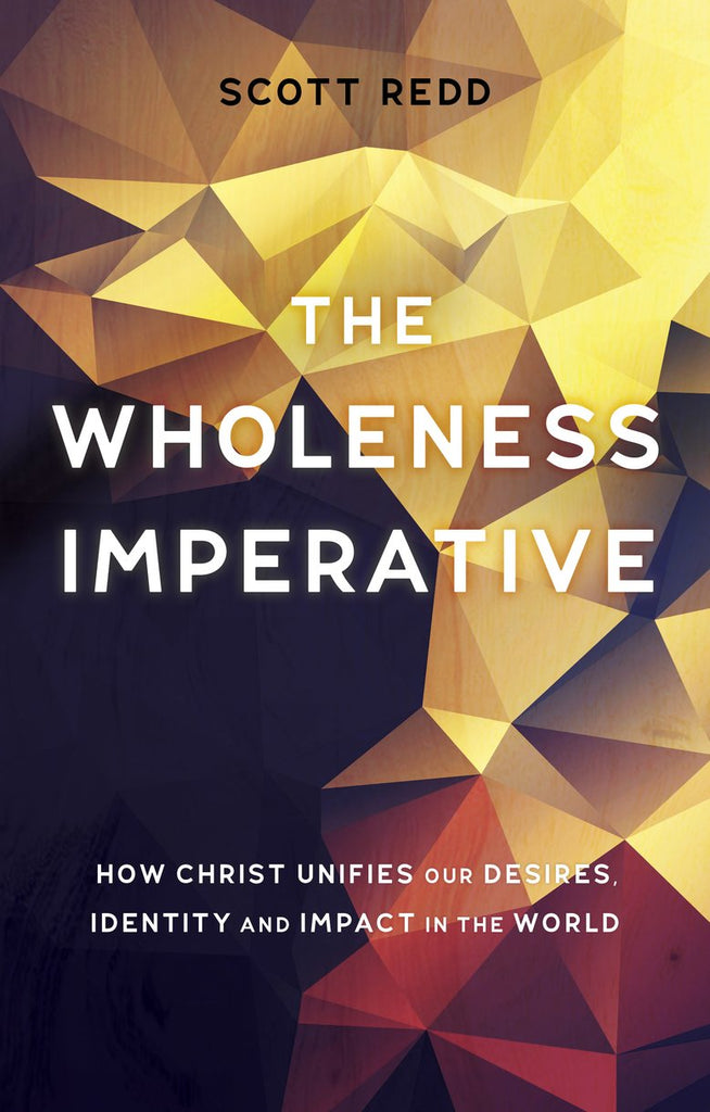 Wholeness Imperative:  How Christ Unifies our Desires, Identity and Impact in the World