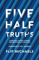 Five Half-Truths:  Addressing the Most Common Misconceptions of Christianity PB