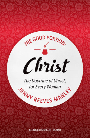 The Good Portion - Christ: The Doctrine of Christ, for Every Woman PB