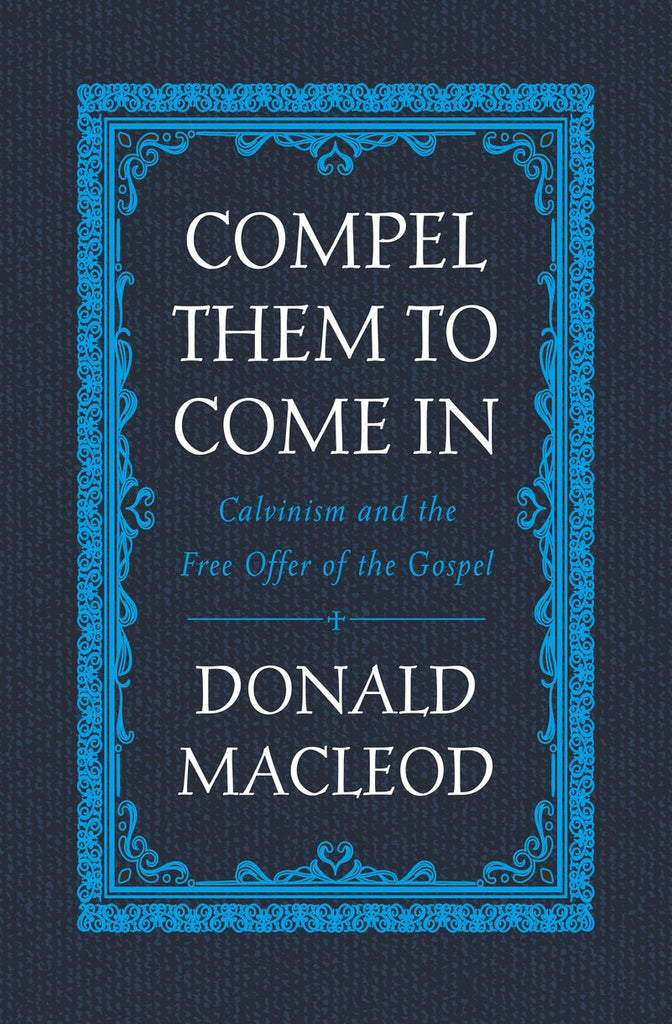 Compel Them to Come In: Calvinism and the Free Offer of the Gospel HB