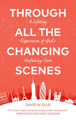 Through All The Changing Scenes: A Lifelong Experience of God's Unfailing Care PB