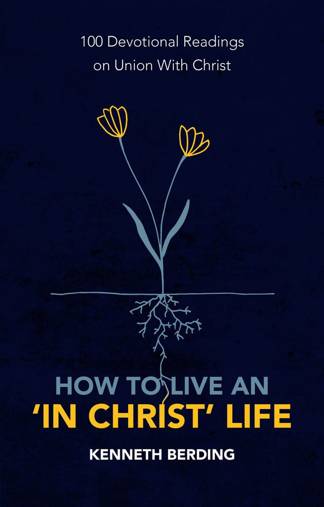 How to Live an 'In Christ' Life: 100 Devotional Readings on Union with Christ PB