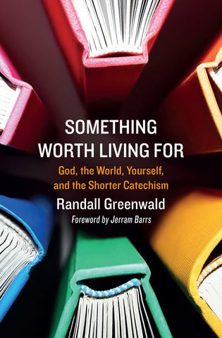 Something Worth Living For: God, the World, Yourself, and the Shorter Catechism PB