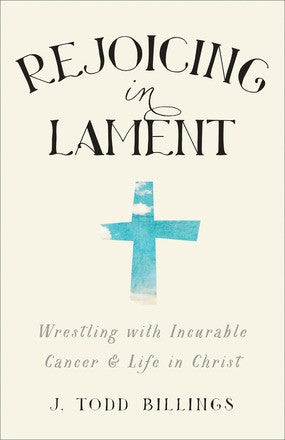 Rejoicing in Lament:  Wrestling with Incurable Cancer and Life in Christ PB