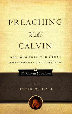 Preaching Like Calvin:  Sermons from the 500th Anniversary Celebration