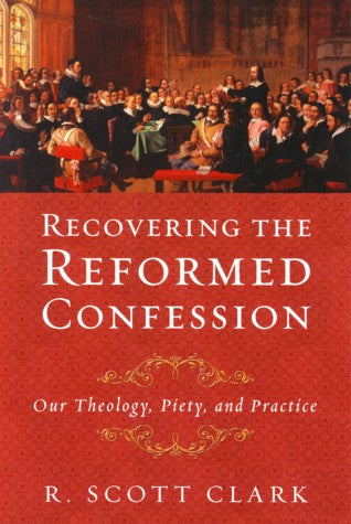 Recovering the Reformed Confession:  Our Theology, Piety, and Practice PB