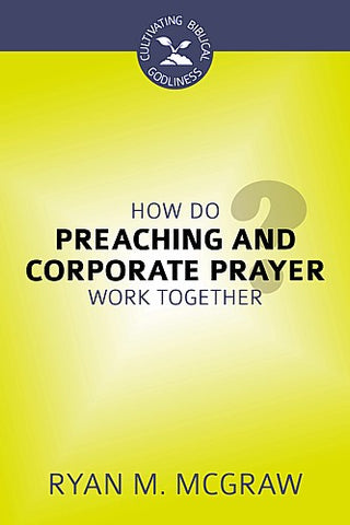 How Do Preaching and Corporate Prayer Work Together