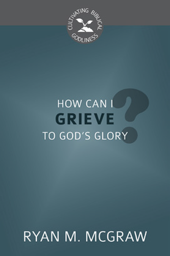 How Can I Grieve to God's Glory? (Cultivating Biblical Godliness) PB
