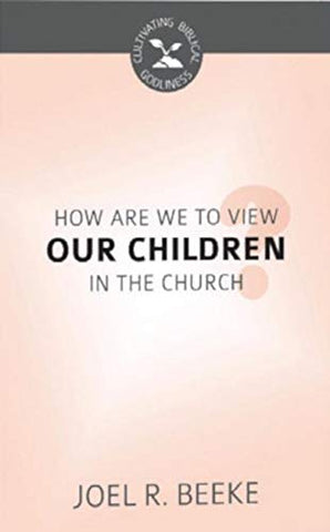 How Are We to View Our Children in the Church? (Cultivating Biblical Godliness) PB