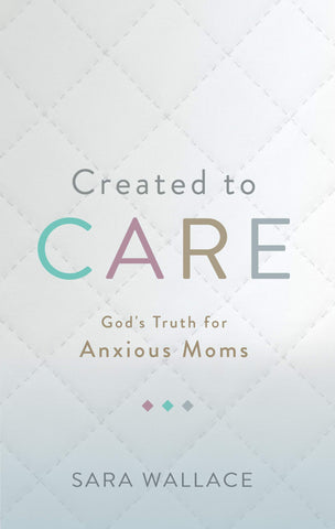Created to Care:  God's Truth for Anxious Moms PB